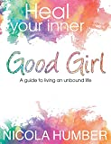 Heal Your Inner Good Girl. A guide to living an unbound life.