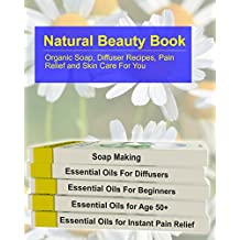 Natural Beauty Book: Organic Soap, Diffuser Recipes, Pain Relief and Skin Care For You: (How to Make Organic Soap, Diffuser Recipes and Blends, Aromatherapy) ... Stress Relief, Beauty Recipes Book 1)