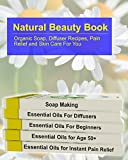 Natural Beauty Book:  Organic Soap, Diffuser Recipes, Pain Relief and Skin Care For You