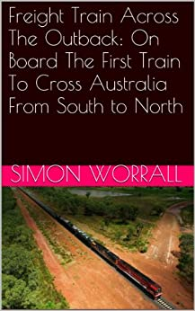 Freight Train Across The Outback: On Board The First Train To Cross Australia From South to North by [Worrall, Simon]
