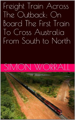 Australia Cross - Freight Train Across The Outback: On Board The First Train To Cross Australia From South to North
