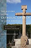 img - for The History of the Catholic Church in Latin America: From Conquest to Revolution and Beyond book / textbook / text book