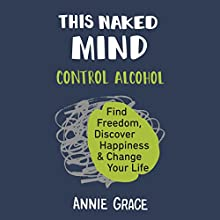 This Naked Mind: Control Alcohol, Find Freedom, Discover Happiness, and Change Your Life Audiobook by Annie Grace Narrated by Annie Grace