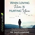 When Loving Him Is Hurting You: Hope and Help for Women Dealing with Narcissism and Emotional Abuse | Dr. David Hawkins