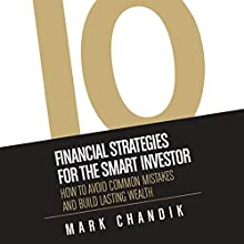 10 Financial Strategies for the Smart Investor: How to Avoid Common Mistakes and Build Lasting Wealth Audiobook by Mark Chandik Narrated by Mark Chandik