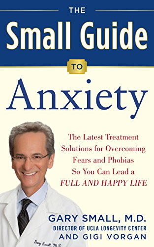Dr. Small's Guide to Anxiety Disorders: The Latest Treatment Solutions for Overcoming Fears and Phobias So You Can Lead a Full & Happy Life