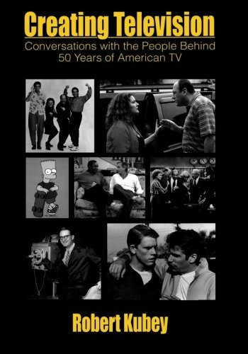Creating Television: Conversations With the People Behind 50 Years of American TV (Routledge Communication Series)