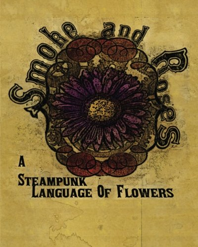 Smoke And Roses: A Steampunk Language Of Flowers by CreateSpace Independent Publishing Platform