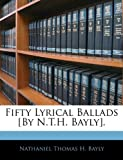 Fifty Lyrical Ballads [by N T H Bayly], Nathaniel Thomas H. Bayly, 1141731282