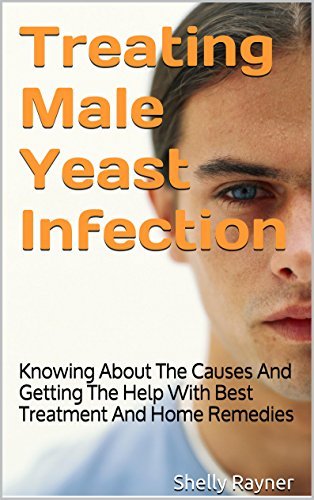 Treating Male Yeast Infection: Knowing About The Causes And Getting The Help With Best Treatment And Home Remedies
