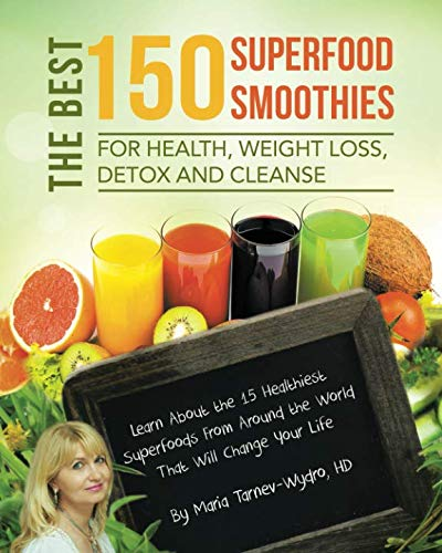 The Best 150 Superfood Smoothies for Health, Weight Loss, Detox and Cleanse: Learn About the 15 Healthiest Superfoods From Around the World That Will Change Your Life