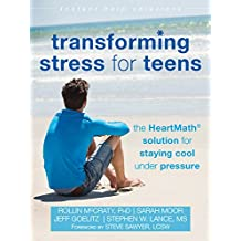 Transforming Stress for Teens: The HeartMath Solution for Staying Cool Under Pressure (The Instant Help Solutions Series)