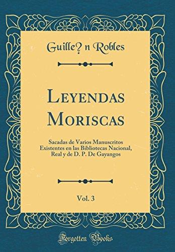 Leyendas Moriscas, Vol. 3: Sacadas de Varios Manuscritos Existentes en las Bibliotecas Nacional, Real y de D. P. De Gayangos (Classic Reprint) (Spanish Edition)