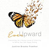 Ever Upward: Overcoming the Lifelong Losses of Infertility to Define Your Own Happy Ending
