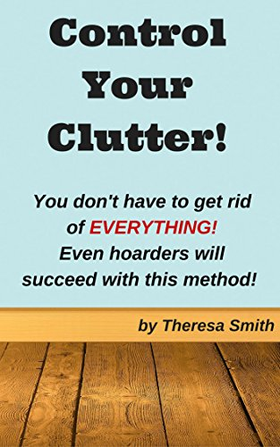 Control Your Clutter!: You don't have to get rid of EVERYTHING! Even hoarders will succeed with this method! by [Smith, Theresa]
