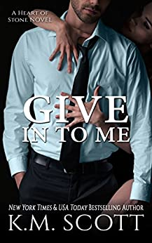 Give In To Me: Heart of Stone Series #3 by [Scott, K.M.]
