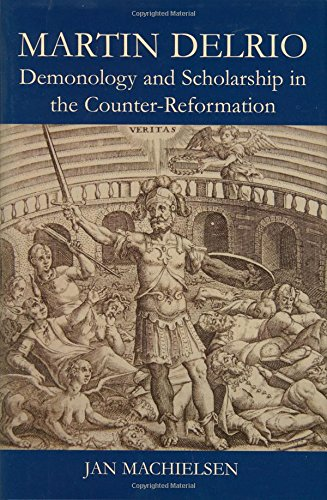 Martin Delrio: Scholarship and Demonology in the Counter-Reformation (British Academy Postdoctoral Fellowship Monographs) ()