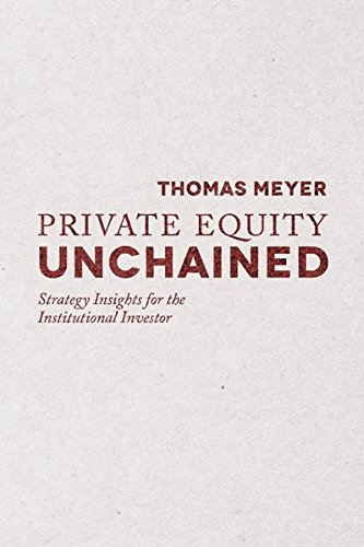 Private Equity Unchained: Strategy Insights for the Institutional Investor by Thomas Meyer