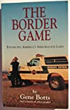 The Border Game : Enforcing America's Immigration Laws, Botts, Gene, 1890183016