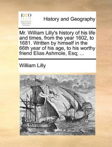 Mr. William Lilly's history of his life and times, from the year 1602, to 1681. Written by himself in the 66th year of his age, to his worthy friend Elias Ashmole, Esq; ... PDF