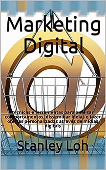 Marketing digital: técnicas e ferramentas para analisar comportamentos, disseminar ideias e fazer ofertas personalizadas através de mídias digitais por [Loh, Stanley]