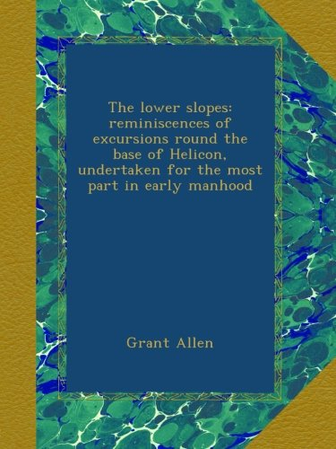 The lower slopes: reminiscences of excursions round the base of Helicon, undertaken for the most part in early manhood ebook