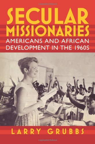 Secular Missionaries: Americans and African Development in the 1960s (Culture, Politics, and the Cold War)