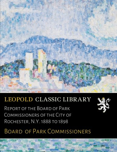 Download Report of the Board of Park Commissioners of the City of Rochester, N.Y. 1888 to 1898 pdf