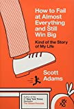 Book cover from How to Fail at Almost Everything and Still Win Big: Kind of the Story of My Lifeby Scott Adams