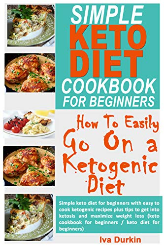 SIMPLE KETO DIET COOKBOOK FOR BEGINNERS- HOW TO EASILY GO ON A KETOGENIC DIET: Simple keto diet for beginners with easy to cook ketogenic recipes and tips to get into ketosis and maximize weight loss by Iva Durkin