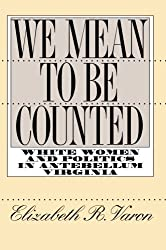 We Mean to Be Counted: White Women and Politics in Antebellum Virginia (Gender and American Culture)