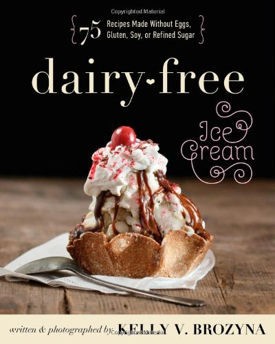 Soy Free Recipes (Dairy-Free Ice Cream: 75 Recipes Made Without Eggs, Gluten, Soy, or Refined Sugar)