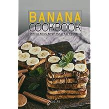 Banana Cookbook: Delicious Banana Recipes that are Easy & Nutritious
