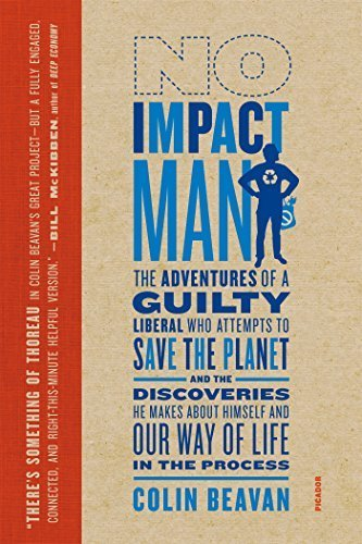 No Impact Man: The Adventures of a Guilty Liberal Who Attempts to Save the Planet, and the Discoveries He Makes About Himself and Our Way of Life in the Process by Colin Beavan (2010-05-25)