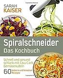Spiralschneider – Das Kochbuch: Schnell und gesund schlank mit Low Carb Gemüsenudeln - 60 leckere und kreative Rezepte mit dem Gemüseschneider für jeden Anlass