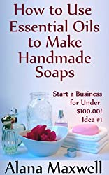 How to Use Essential Oils To Make Handmade Soaps (Start a Business for Under $100.00!)