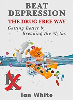 Beat Depression the Drug Free Way: Getting Better by Breaking the Myths by [White, Ian ]
