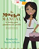 The Mocha Manual to Turning Your Passion into Profit, Kimberly Seals-Allers, 0061438499
