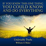 If You Knew This One Thing You Could Know and Do Everything: Undeniable Truths   William G Baker