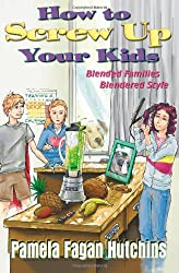 How To Screw Up Your Kids: Blended Families, Blendered Style