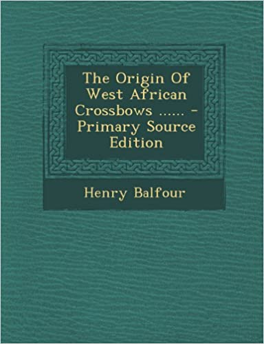 Read ebooks online for free without downloading The Origin Of West African Crossbows ...... (Littérature Française) PDF RTF DJVU 1295196190