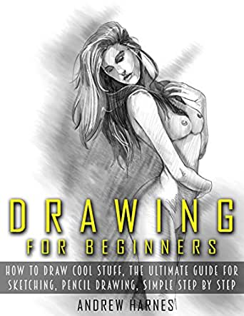 Drawing Drawing For Beginners The Ultimate Guide For Drawing Sketching How To Draw Cool Stuff Pencil Drawing Book Drawing Learn How To Draw Cool Stuff Kindle Edition By Harnes Andrew Arts