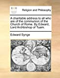 A Charitable Address to All Who Are of the Communion of the Church of Rome by Edward, Lord Archbishop of Tuam, Edward Synge, 1140950231