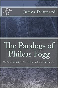 The Paralogs of Phileas Fogg: Columbiad, the Gem of the Ocean! by Mr. James Downard (2016-05-30)