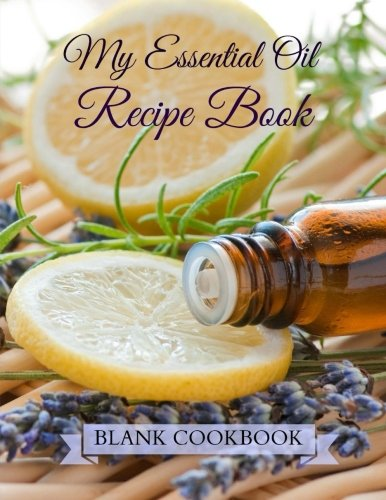 My Essential Oil Recipe Book: Blank Cookbook (Cooking with Essential Oils) (Volume 6) ()