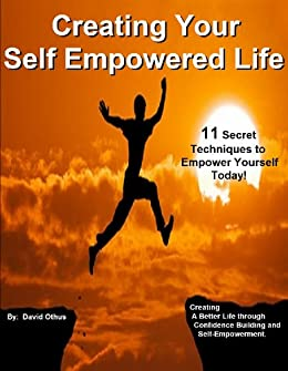 Creating Your Self Empowered Life: Developing a Better Life through Confidence Building and Self-Empowerment (How To Have A Better Life) by [Othus, David]