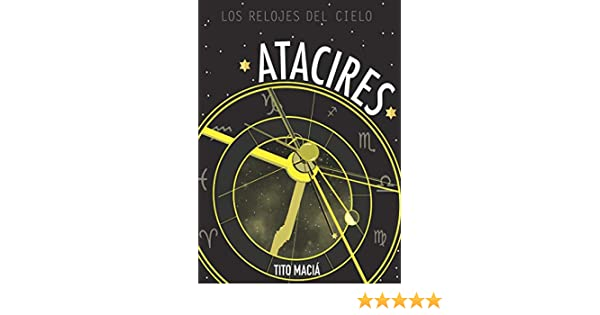 ATACIRES: LOS RELOJES DEL CIELO: Astrología Neoclásica (Spanish Edition) - Kindle edition by Tito Maciá. Religion & Spirituality Kindle eBooks @ Amazon.com.