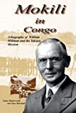 Mokili in Congo: A Biography of William Millman and the Yakusu Mission (Mission and Tradition in the Congo)