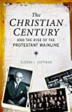 The Christian Century and the Rise of the Protestant Mainline, Elesha J. Coffman, 0199938598