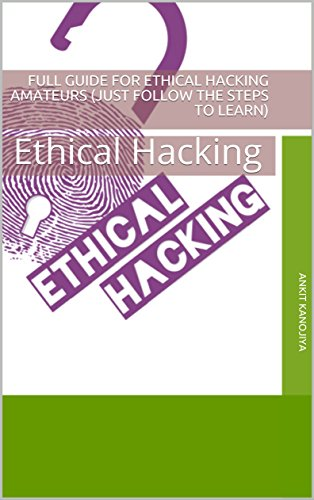 Full Guide for Ethical Hacking Amateurs (Just Follow the Steps to learn): Ethical Hacking Guide